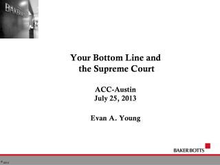 Your Bottom Line and   the Supreme Court ACC-Austin July 25, 2013 Evan A. Young
