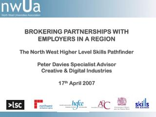 BROKERING PARTNERSHIPS WITH  EMPLOYERS IN A REGION  The North West Higher Level Skills Pathfinder  Peter Davies Speciali