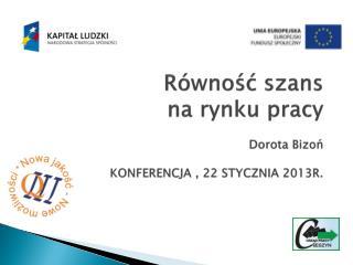 Równość szans na rynku pracy Dorota  Bizoń KONFERENCJA , 22 STYCZNIA 2013R.