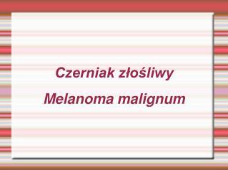 Czerniak złośliwy Melanoma malignum