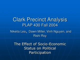 Clark Precinct Analysis PLAP 430 Fall 2004  Nikeita Lea ,  Dawn Miller, Vinh Nguyen, and Rishi Roy