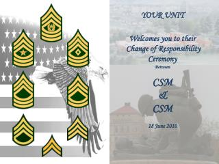 YOUR UNIT Welcomes you to their  Change of Responsibility Ceremony Between CSM  & CSM