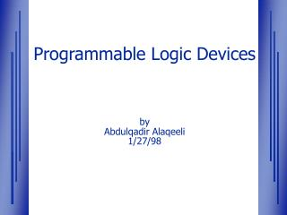 Programmable Logic Devices by Abdulqadir Alaqeeli 1/27/98