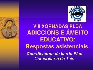 VIII XORNADAS PLDA ADICCI�NS E �MBITO EDUCATIVO:  Respostas asistenciais.