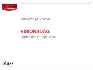 Museerne på Vestfyn VISIONSDAG Lørdag den 21. april 2012