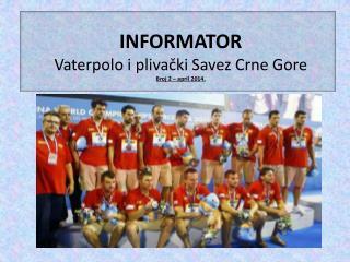 INFORMATOR Vaterpolo i plivački Savez Crne Gore  Broj 2 – april 2014.