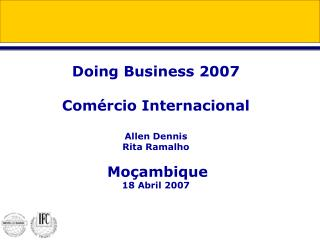 Doing Business 2007 Comércio Internacional Allen Dennis Rita Ramalho Moçambique 18 Abril 2007