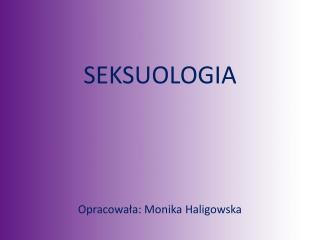 SEKSUOLOGIA Opracowała: Monika Haligowska