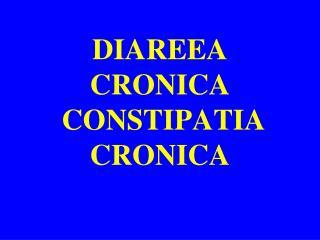 DIAREEA CRONICA  CONSTIPATIA CRONICA