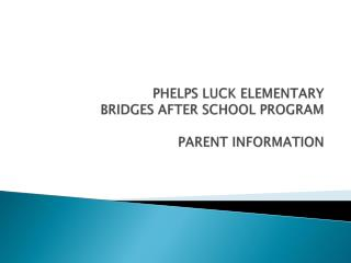 PHELPS LUCK ELEMENTARY  BRIDGES AFTER SCHOOL PROGRAM PARENT INFORMATION