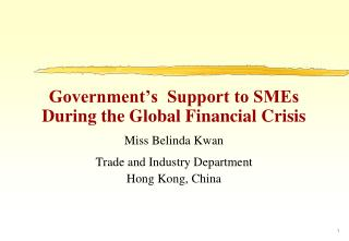 Government's  Support to SMEs During the Global Financial Crisis Miss Belinda Kwan