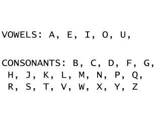 VOWELS: A, E, I, O, U, CONSONANTS: B, C, D, F, G, H, J, K, L, M, N, P, Q, R, S, T, V, W, X, Y, Z