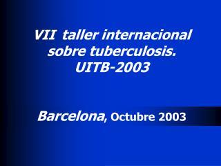 VII  taller internacional sobre tuberculosis. UITB-2003 Barcelona , Octubre 200 3