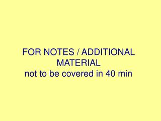 FOR NOTES / ADDITIONAL MATERIAL  not to be covered in 40 min