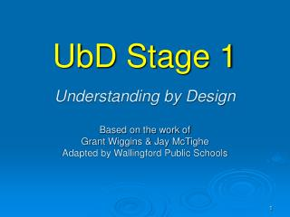 UbD Stage 1   Understanding by Design   Based on the work of Grant Wiggins  Jay McTighe Adapted by Wallingford Public Sc