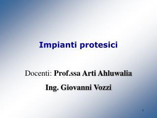 Impianti protesici Docenti:  Prof.ssa  Arti Ahluwalia Ing. Giovanni Vozzi