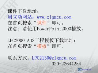 """课件下载地址: 周立功网站: zlgmcu 在首页搜索 """" 课件 """" 即可。 注意:请使用 PowerPoint2003 播放。 LPC2000 ADS 工程模板下载地址:"""