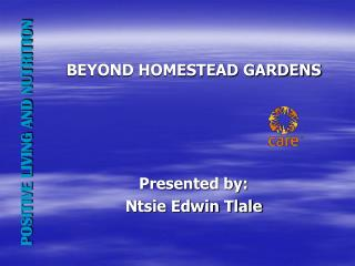 BEYOND HOMESTEAD GARDENS Presented by: Ntsie Edwin Tlale