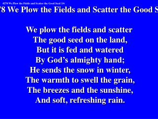 #278 We Plow the Fields and Scatter the Good Seed We plow the fields and scatter