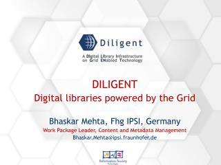 DILIGENT Digital libraries powered by the Grid Bhaskar Mehta, Fhg IPSI, Germany