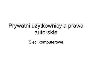 Prywatni użytkownicy a prawa autorskie