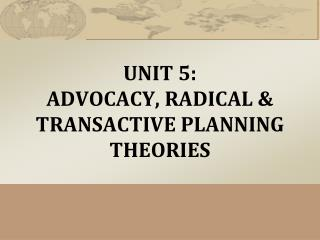 UNIT 5:  ADVOCACY, RADICAL &  TRANSACTIVE  PLANNING THEORIES
