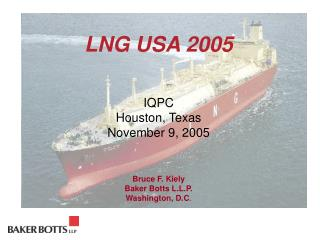LNG USA 2005     IQPC Houston, Texas November 9, 2005    Bruce F. Kiely Baker Botts L.L.P. Washington, D.C.