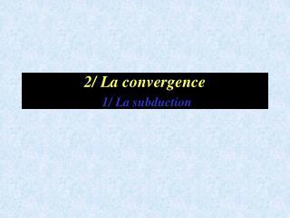 2/ La convergence 1/ La subduction