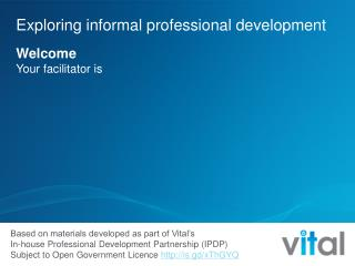 Exploring informal professional development  Welcome Your facilitator is