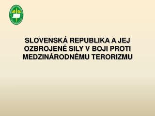 SLOVENSKÁ REPUBLIKA A JEJ OZBROJENÉ SILY V BOJI PROTI MEDZINÁRODNÉMU TERORIZMU