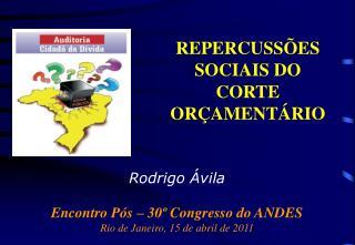 Rodrigo Ávila Encontro Pós – 30º Congresso do ANDES Rio de Janeiro, 15 de abril de 2011