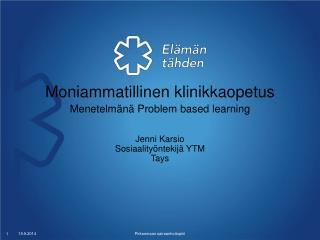Moniammatillinen klinikkaopetus Menetelmänä Problem based learning Jenni Karsio