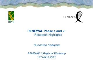 RENEWAL Phase 1 and 2: Research Highlights Suneetha Kadiyala RENEWAL 3 Regional Workshop