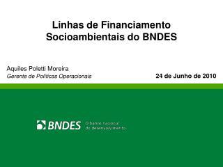 Linhas de Financiamento  Socioambientais do BNDES Aquiles Poletti Moreira