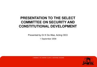 PRESENTATION TO THE SELECT  COMMITTEE ON SECURITY AND CONSTITUTIONAL DEVELOPMENT  Presented by Dr K De Wee, Acting CEO