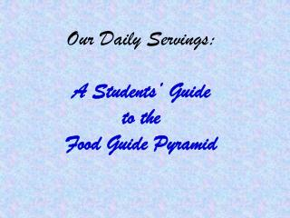 Our Daily Servings: A Students' Guide  to the  Food Guide Pyramid