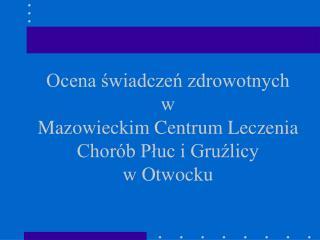 Ocena ?wiadcze? zdrowotnych w Mazowieckim Centrum Leczenia Chor�b P?uc i Gru?licy w Otwocku