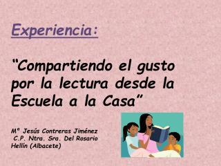 Experiencia:   Compartiendo el gusto por la lectura desde la Escuela a la Casa   M  Jes s Contreras Jim nez  C.P. Ntra.