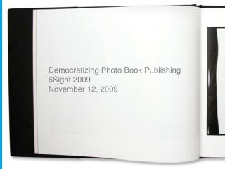 Democratizing Photo Book Publishing 6Sight 2009 November 12, 2009