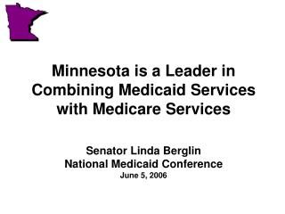Minnesota is a Leader in Combining Medicaid Services with Medicare Services Senator Linda Berglin