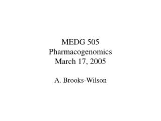 MEDG 505 Pharmacogenomics March 17, 2005 A. Brooks-Wilson