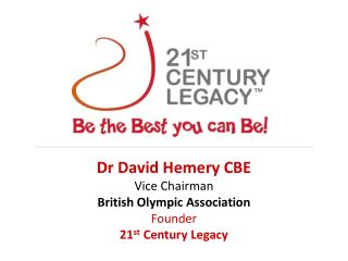 Dr David Hemery CBE Vice Chairman  British Olympic Association Founder 21 st  Century Legacy