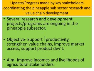 Several research and development projects/programs are ongoing in the pineapple subsector.