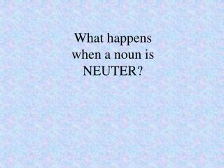 What happens when a noun is NEUTER?