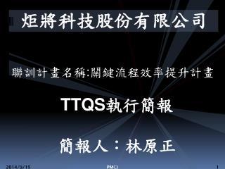 聯訓計畫名稱 : 關鍵流程效率提升計畫 TTQS 執行簡報 簡報人:林原正