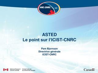 ASTED Le point sur l'ICIST-CNRC Pam Bjornson Directrice générale ICIST-CNRC