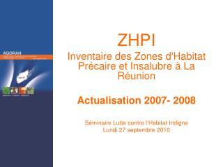 ZHPI Inventaire des Zones d'Habitat Précaire et Insalubre à La Réunion Actualisation 2007- 2008