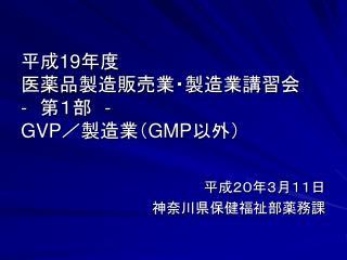 平成 19 年度 医薬品製造販売業・製造業講習会 -  第1部  - GVP /製造業( GMP 以外)