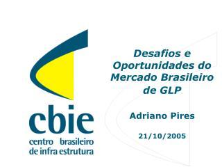 Desafios e Oportunidades do Mercado Brasileiro de GLP Adriano Pires 21/10/2005
