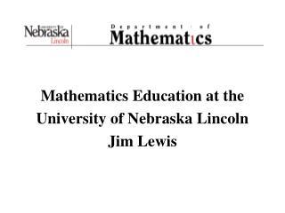 Mathematics Education at the  University of Nebraska Lincoln Jim Lewis